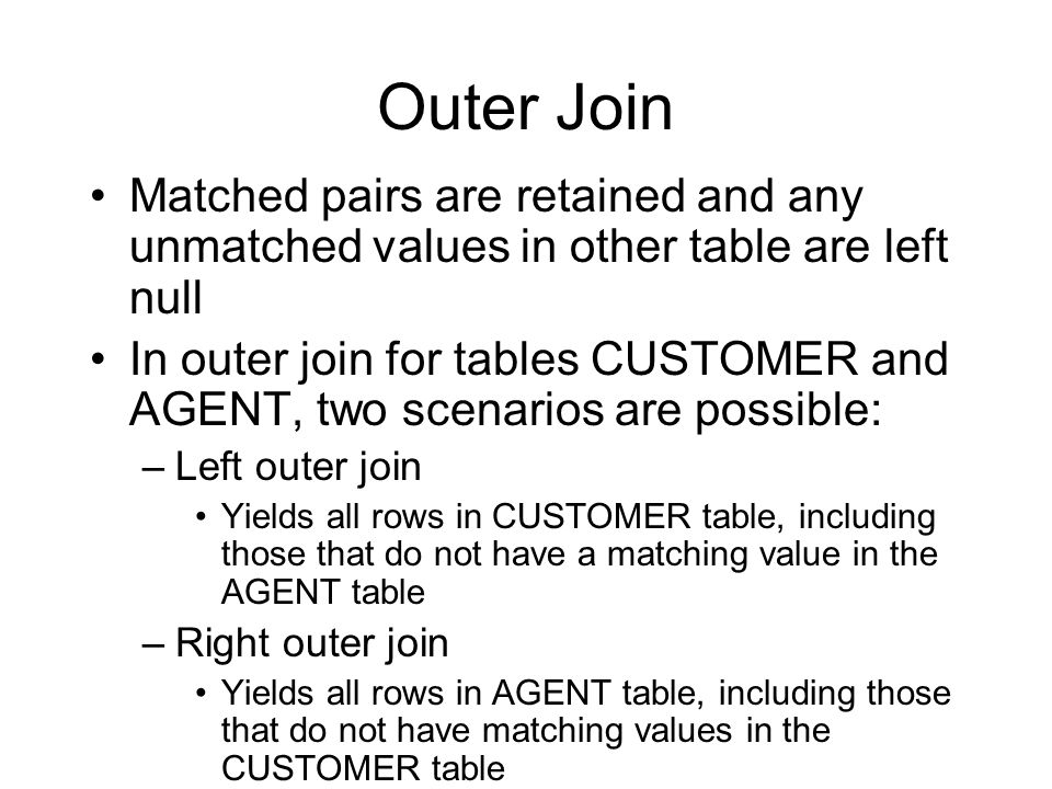 Outer Join Matched pairs are retained and any unmatched values in other table are left null In outer join for tables CUSTOMER and AGENT, two scenarios are possible: –Left outer join Yields all rows in CUSTOMER table, including those that do not have a matching value in the AGENT table –Right outer join Yields all rows in AGENT table, including those that do not have matching values in the CUSTOMER table