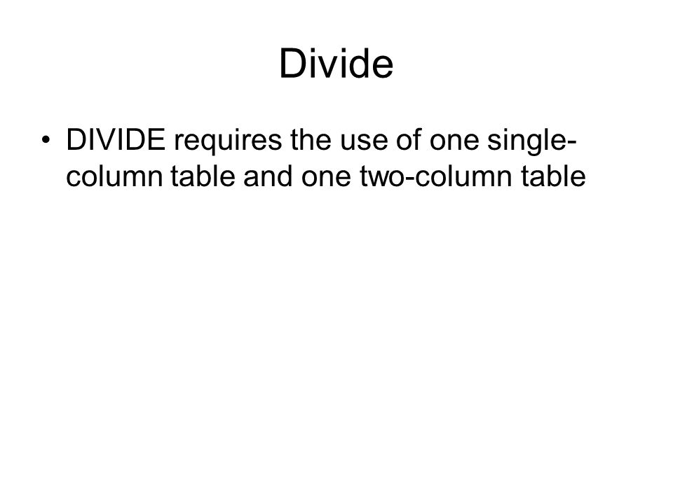 Divide DIVIDE requires the use of one single- column table and one two-column table