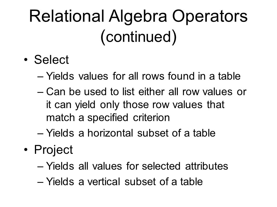 Relational Algebra Operators ( continued ) Select –Yields values for all rows found in a table –Can be used to list either all row values or it can yield only those row values that match a specified criterion –Yields a horizontal subset of a table Project –Yields all values for selected attributes –Yields a vertical subset of a table