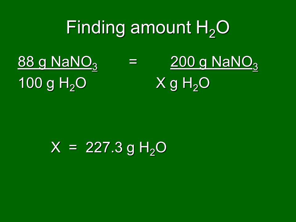 Finding amount H 2 O 88 g NaNO 3 = 200 g NaNO 3 100 g H 2 O X g H 2 O X = 227.3 g H 2 O X = 227.3 g H 2 O
