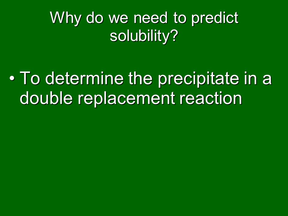 Why do we need to predict solubility? To determine the precipitate in a double replacement reactionTo determine the precipitate in a double replacemen