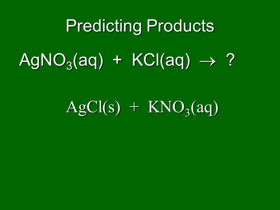 Predicting Products AgNO 3 (aq) + KCl(aq) ? AgCl(s) + KNO 3 (aq)