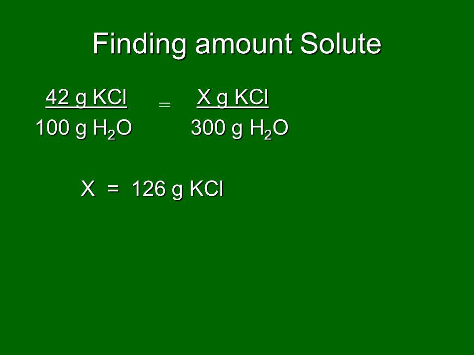 Finding amount Solute 42 g KCl X g KCl 42 g KCl X g KCl 100 g H 2 O 300 g H 2 O 100 g H 2 O 300 g H 2 O X = 126 g KCl X = 126 g KCl =
