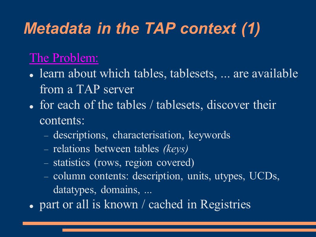 Metadata in the TAP context (1) The Problem: learn about which tables, tablesets,... are available from a TAP server for each of the tables / tableset