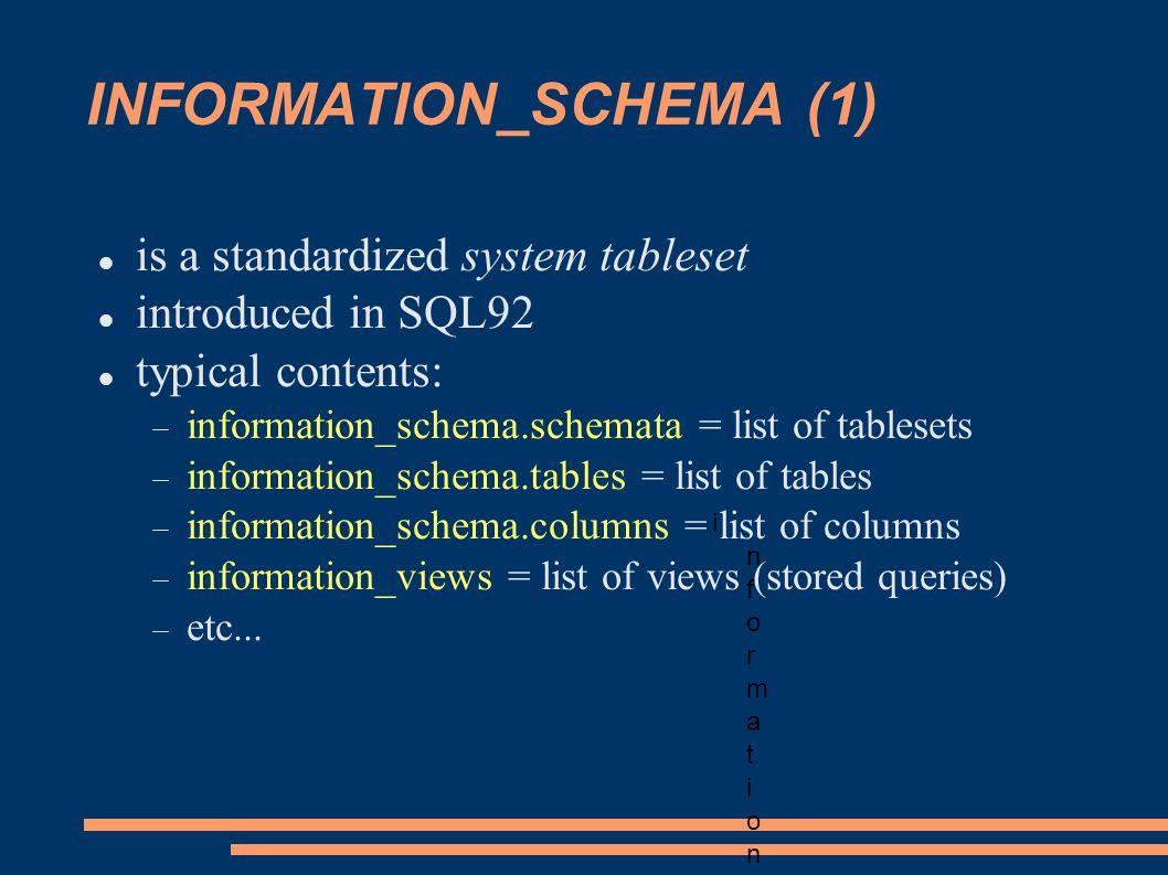 INFORMATION_SCHEMA (1) is a standardized system tableset introduced in SQL92 typical contents: information_schema.schemata = list of tablesets information_schema.tables = list of tables information_schema.columns = list of columns information_views = list of views (stored queries) etc...
