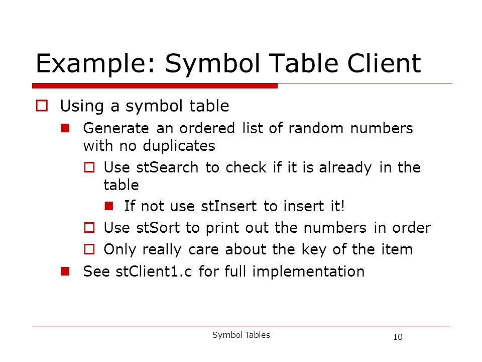 10 Symbol Tables Example: Symbol Table Client Using a symbol table Generate an ordered list of random numbers with no duplicates Use stSearch to check if it is already in the table If not use stInsert to insert it.