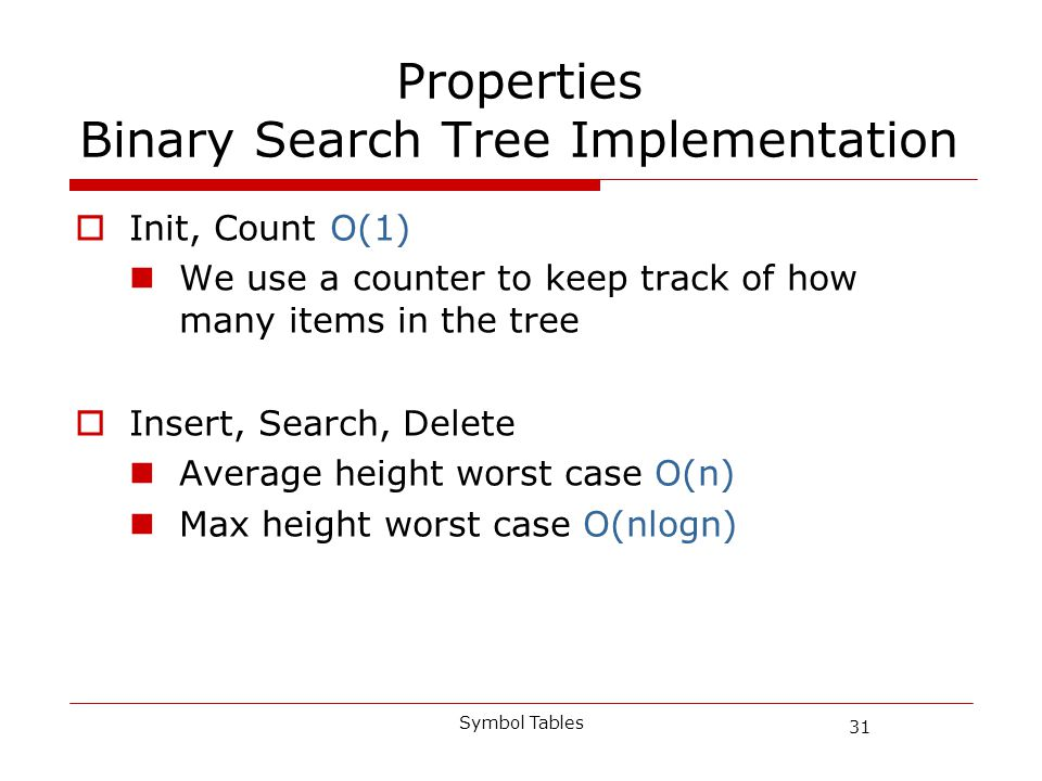 31 Symbol Tables Properties Binary Search Tree Implementation Init, Count O(1) We use a counter to keep track of how many items in the tree Insert, Search, Delete Average height worst case O(n) Max height worst case O(nlogn)