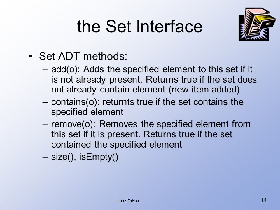 Hash Tables 14 the Set Interface Set ADT methods: –add(o): Adds the specified element to this set if it is not already present.