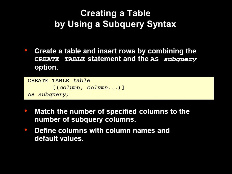 Creating a Table by Using a Subquery Syntax Create a table and insert rows by combining the CREATE TABLE statement and the AS subquery option.