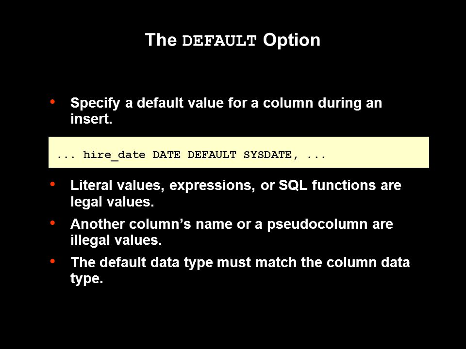 The DEFAULT Option Specify a default value for a column during an insert.