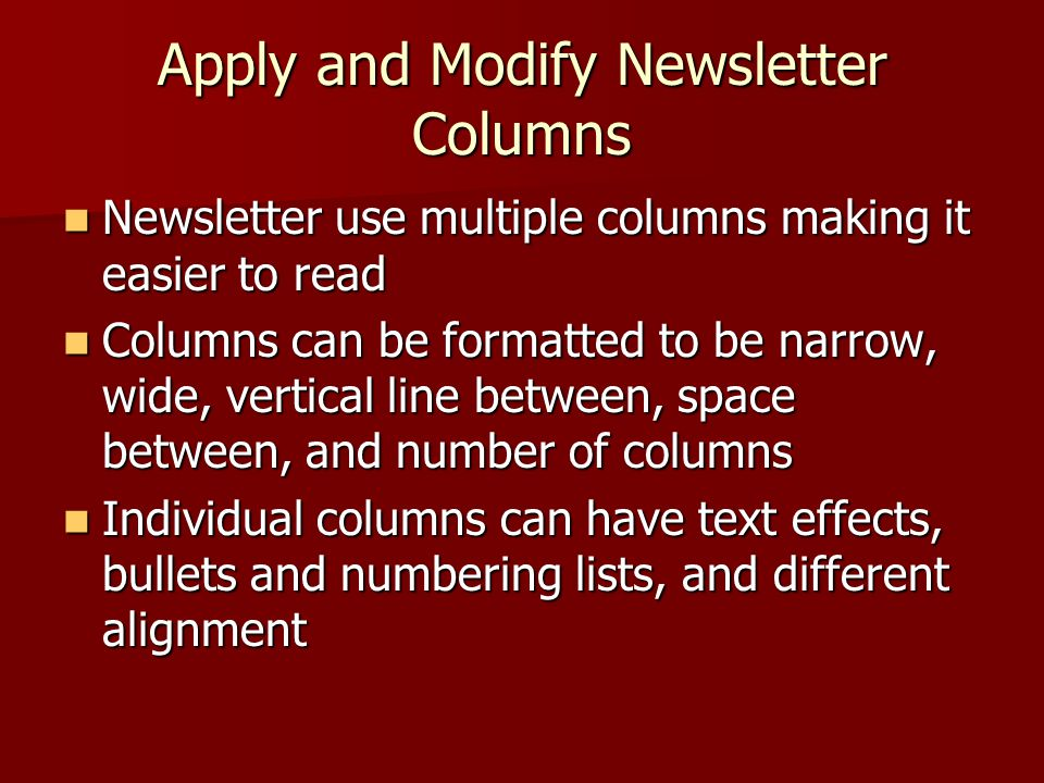 Apply and Modify Newsletter Columns Newsletter use multiple columns making it easier to read Newsletter use multiple columns making it easier to read Columns can be formatted to be narrow, wide, vertical line between, space between, and number of columns Columns can be formatted to be narrow, wide, vertical line between, space between, and number of columns Individual columns can have text effects, bullets and numbering lists, and different alignment Individual columns can have text effects, bullets and numbering lists, and different alignment