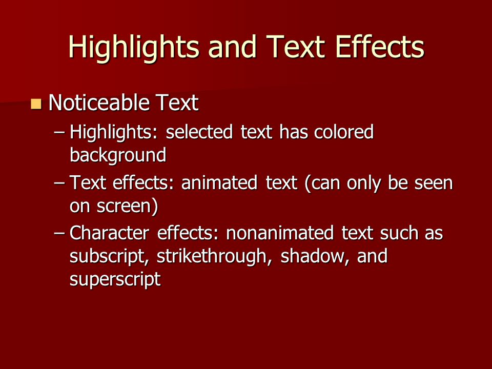 Highlights and Text Effects Noticeable Text Noticeable Text –Highlights: selected text has colored background –Text effects: animated text (can only be seen on screen) –Character effects: nonanimated text such as subscript, strikethrough, shadow, and superscript