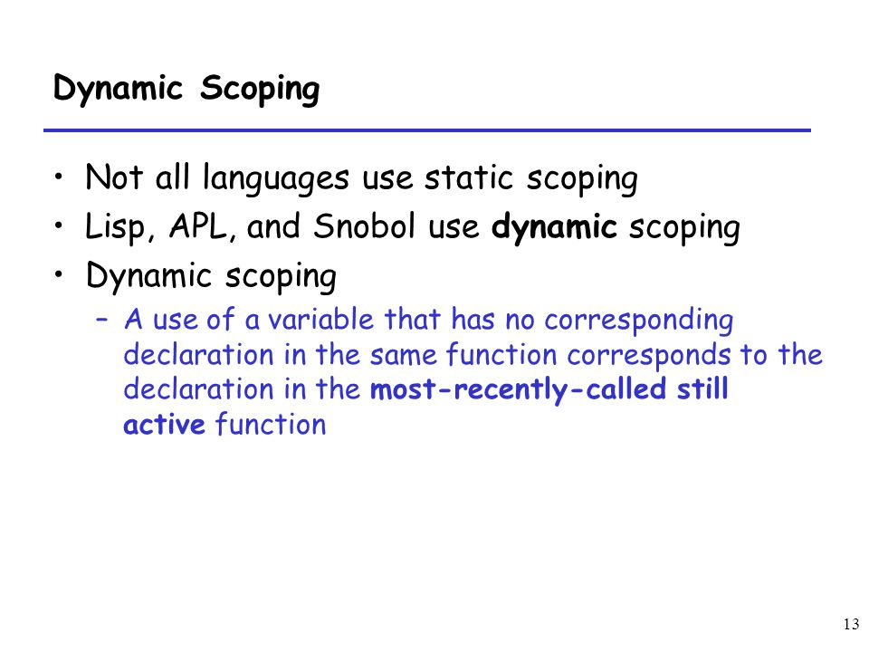 13 Dynamic Scoping Not all languages use static scoping Lisp, APL, and Snobol use dynamic scoping Dynamic scoping –A use of a variable that has no cor