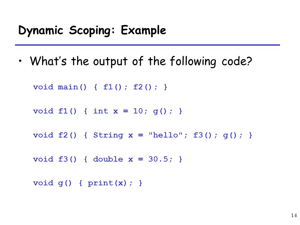 14 Dynamic Scoping: Example Whats the output of the following code? void main() { f1(); f2(); } void f1() { int x = 10; g(); } void f2() { String x =