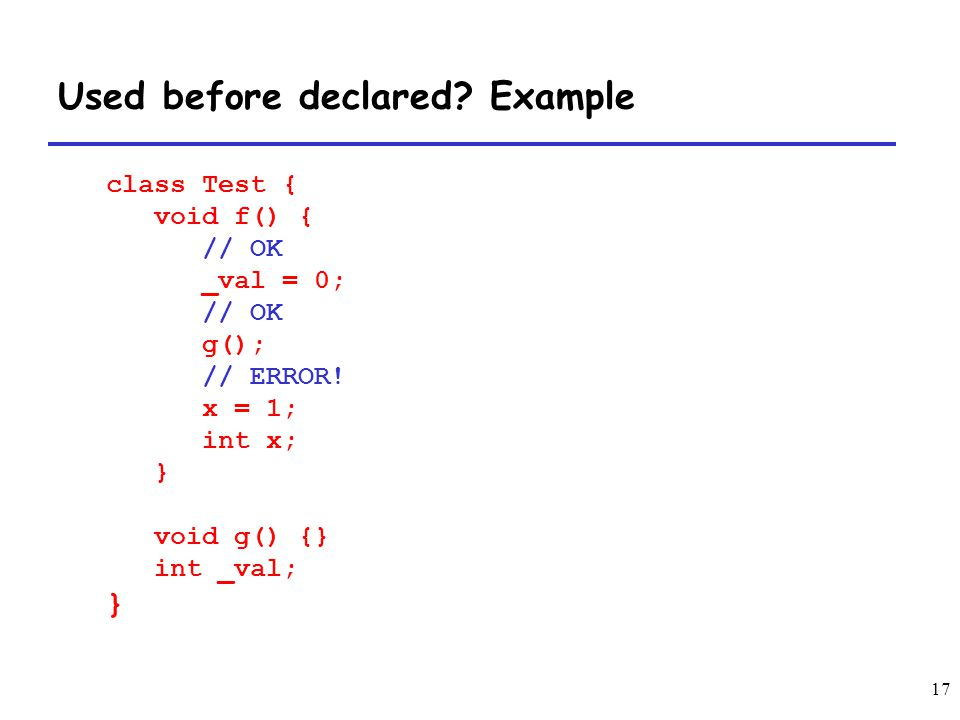 17 class Test { void f() { // OK _val = 0; // OK g(); // ERROR! x = 1; int x; } void g() {} int _val; } Used before declared? Example