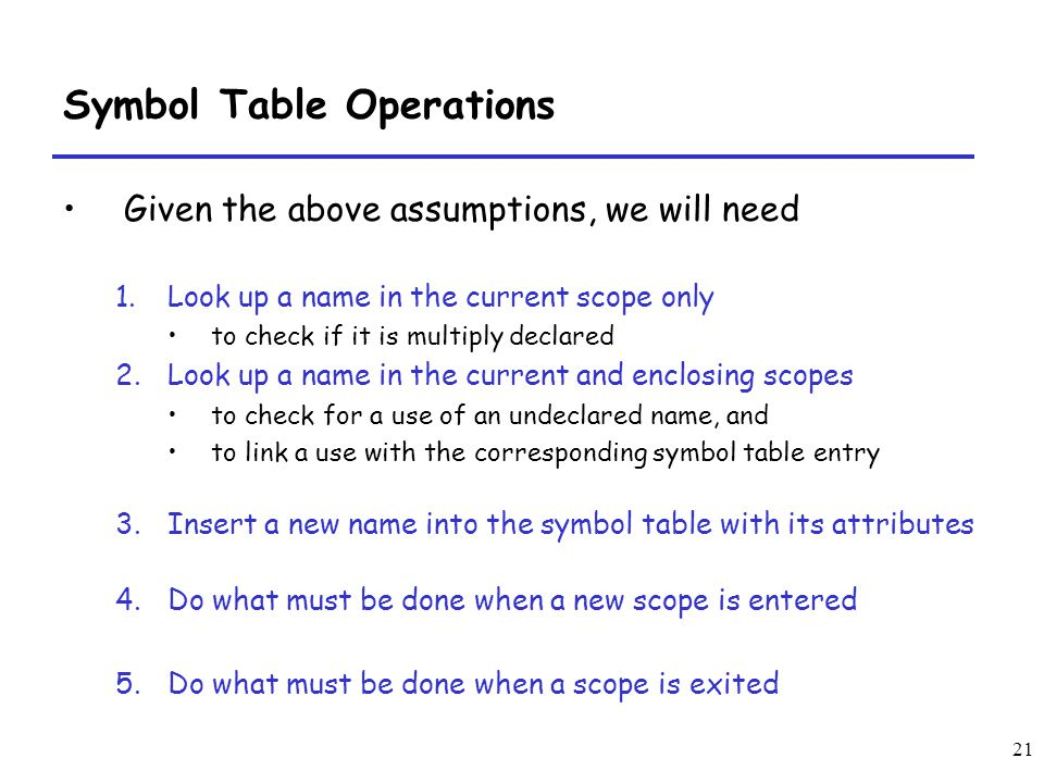 21 Symbol Table Operations Given the above assumptions, we will need 1.Look up a name in the current scope only to check if it is multiply declared 2.