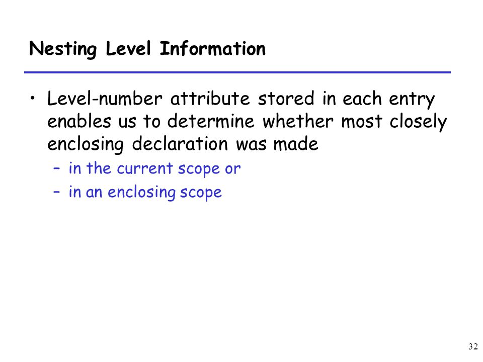 32 Nesting Level Information Level-number attribute stored in each entry enables us to determine whether most closely enclosing declaration was made –