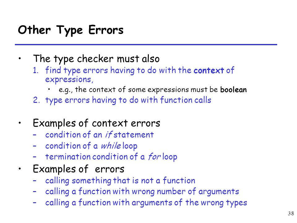 38 Other Type Errors The type checker must also 1.find type errors having to do with the context of expressions, e.g., the context of some expressions