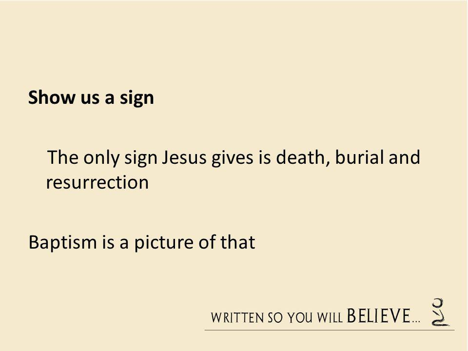 Show us a sign The only sign Jesus gives is death, burial and resurrection Baptism is a picture of that