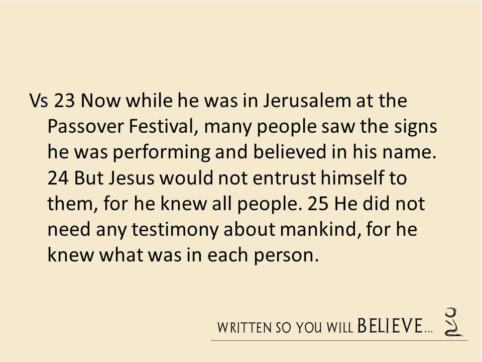 Vs 23 Now while he was in Jerusalem at the Passover Festival, many people saw the signs he was performing and believed in his name.