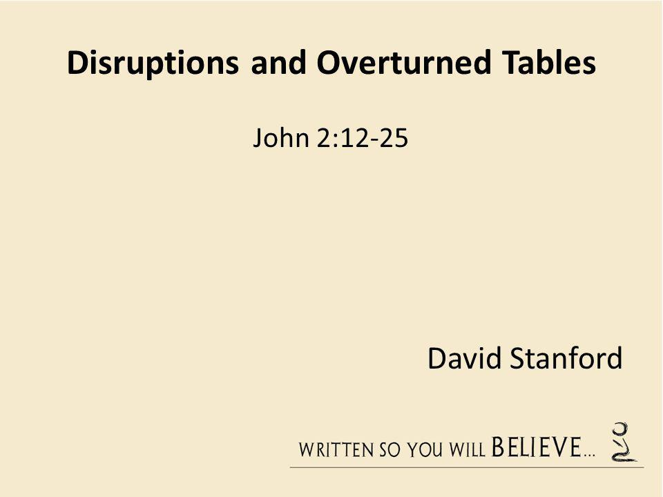 Disruptions and Overturned Tables John 2:12-25 David Stanford