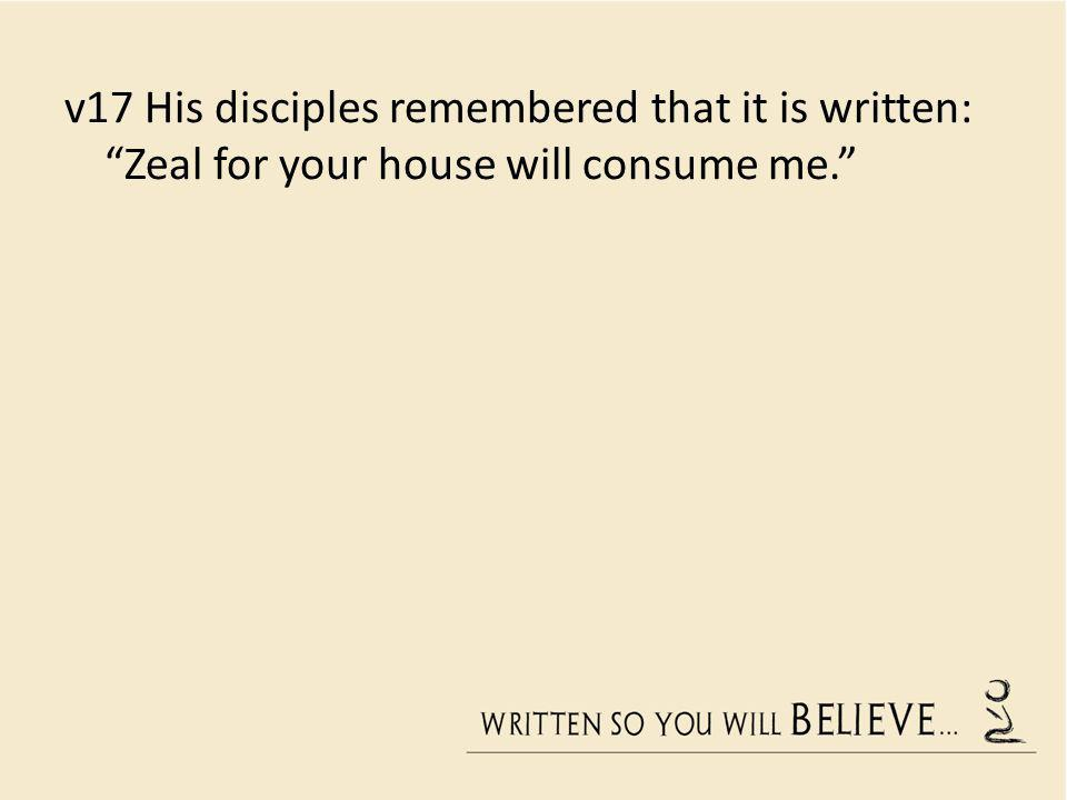 v17 His disciples remembered that it is written: Zeal for your house will consume me.