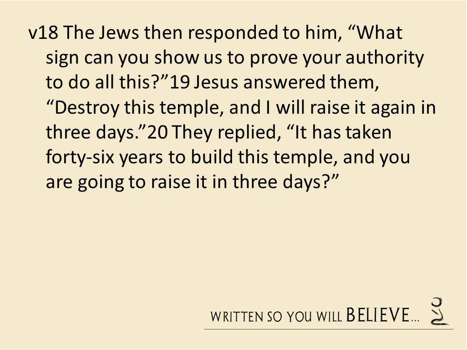 v18 The Jews then responded to him, What sign can you show us to prove your authority to do all this?19 Jesus answered them, Destroy this temple, and