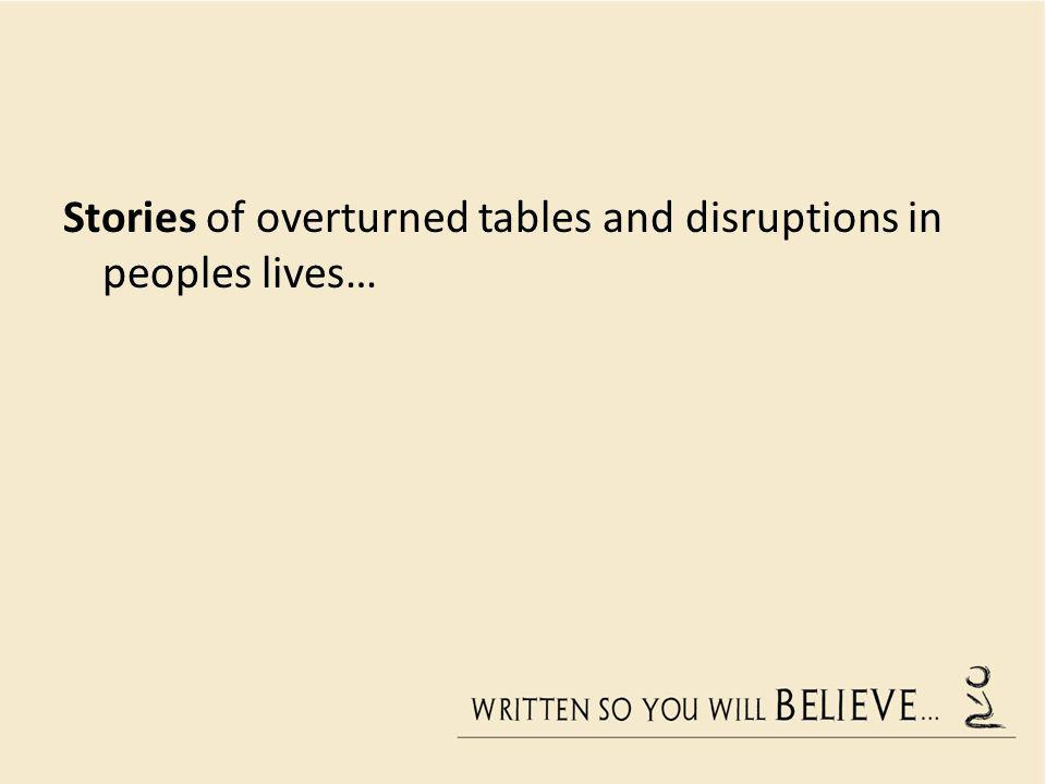 Stories of overturned tables and disruptions in peoples lives…