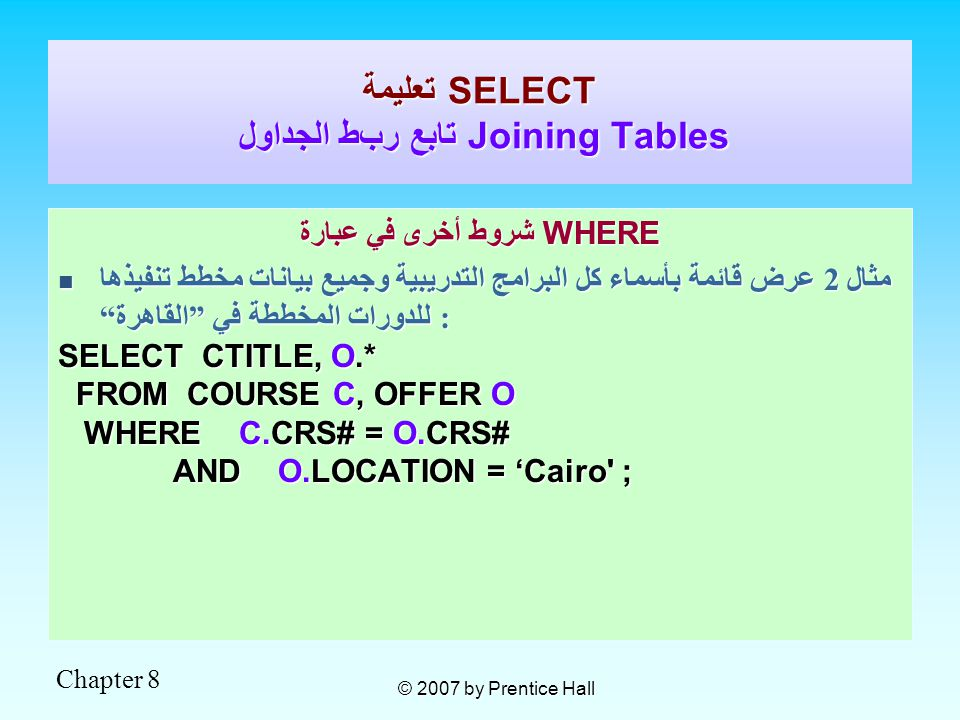 Chapter 8 © 2007 by Prentice Hall شروط أخرى في عبارة WHERE مثال 2 عرض قائمة بأسماء كل البرامج التدريبية وجميع بيانات مخطط تنفيذها للدورات المخططة في القاهرة : مثال 2 عرض قائمة بأسماء كل البرامج التدريبية وجميع بيانات مخطط تنفيذها للدورات المخططة في القاهرة : SELECT CTITLE, O.* FROM COURSE C, OFFER O FROM COURSE C, OFFER O WHERE C.CRS# = O.CRS# WHERE C.CRS# = O.CRS# AND O.LOCATION = Cairo ; AND O.LOCATION = Cairo ; تعليمة SELECT تابع ربط الجداول Joining Tables