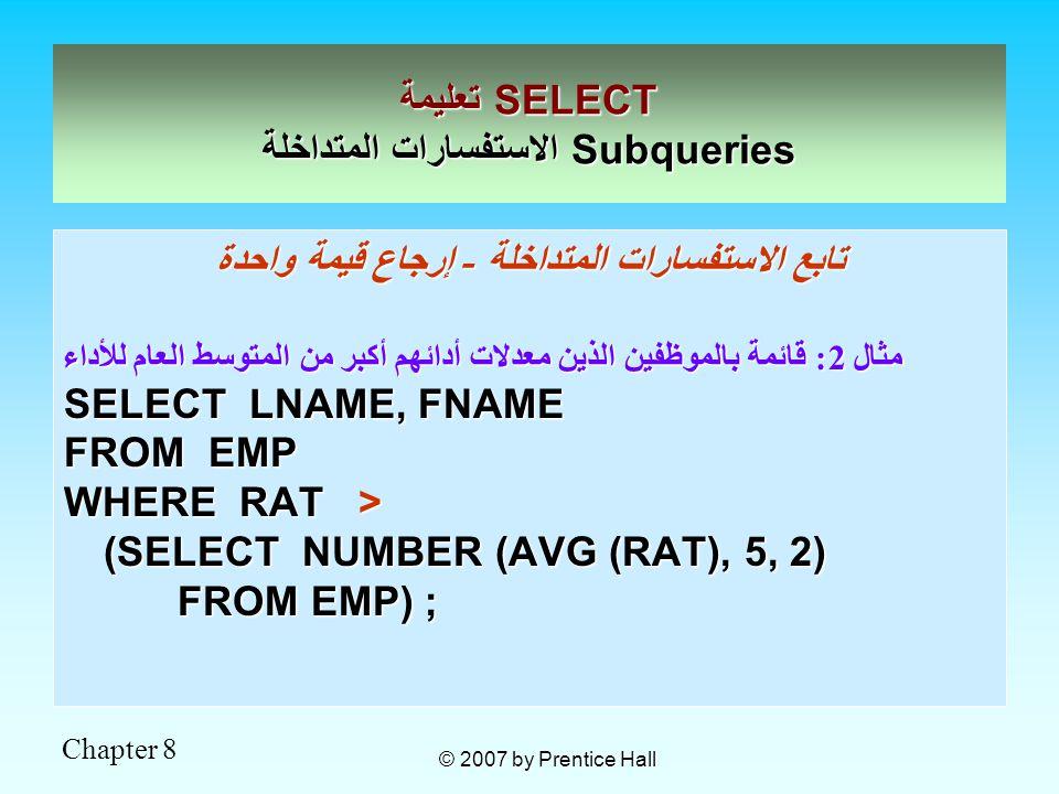 Chapter 8 © 2007 by Prentice Hall تابع الاستفسارات المتداخلة - إرجاع قيمة واحدة مثال 2: قائمة بالموظفين الذين معدلات أدائهم أكبر من المتوسط العام للأداء SELECT LNAME, FNAME FROM EMP WHERE RAT > (SELECT NUMBER (AVG (RAT), 5, 2) FROM EMP) ; FROM EMP) ; تعليمة SELECT الاستفسارات المتداخلة Subqueries