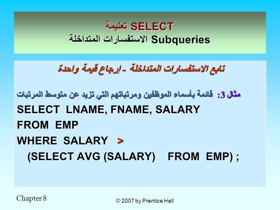 Chapter 8 © 2007 by Prentice Hall تابع الاستفسارات المتداخلة - إرجاع قيمة واحدة مثال 3: قائمة بأسماء الموظفين ومرتباتهم التي تزيد عن متوسط المرتبات SELECT LNAME, FNAME, SALARY FROM EMP WHERE SALARY > (SELECT AVG (SALARY) FROM EMP) ; تعليمة SELECT الاستفسارات المتداخلة Subqueries