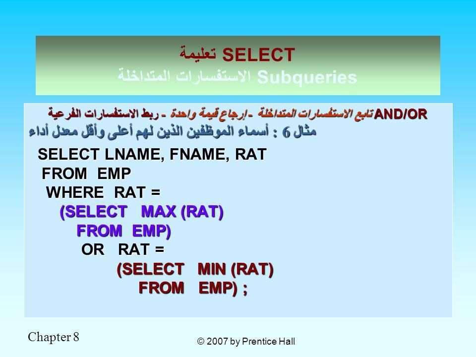 Chapter 8 © 2007 by Prentice Hall تعليمة SELECT الاستفسارات المتداخلة Subqueries تابع الاستفسارات المتداخلة - إرجاع قيمة واحدة - ربط الاستفسارات الفرعية AND/OR مثال 6 : أسماء الموظفين الذين لهم أعلى وأقل معدل أداء SELECT LNAME, FNAME, RAT SELECT LNAME, FNAME, RAT FROM EMP FROM EMP WHERE RAT = WHERE RAT = (SELECT MAX (RAT) (SELECT MAX (RAT) FROM EMP) FROM EMP) OR RAT = OR RAT = (SELECT MIN (RAT) (SELECT MIN (RAT) FROM EMP) ; FROM EMP) ;