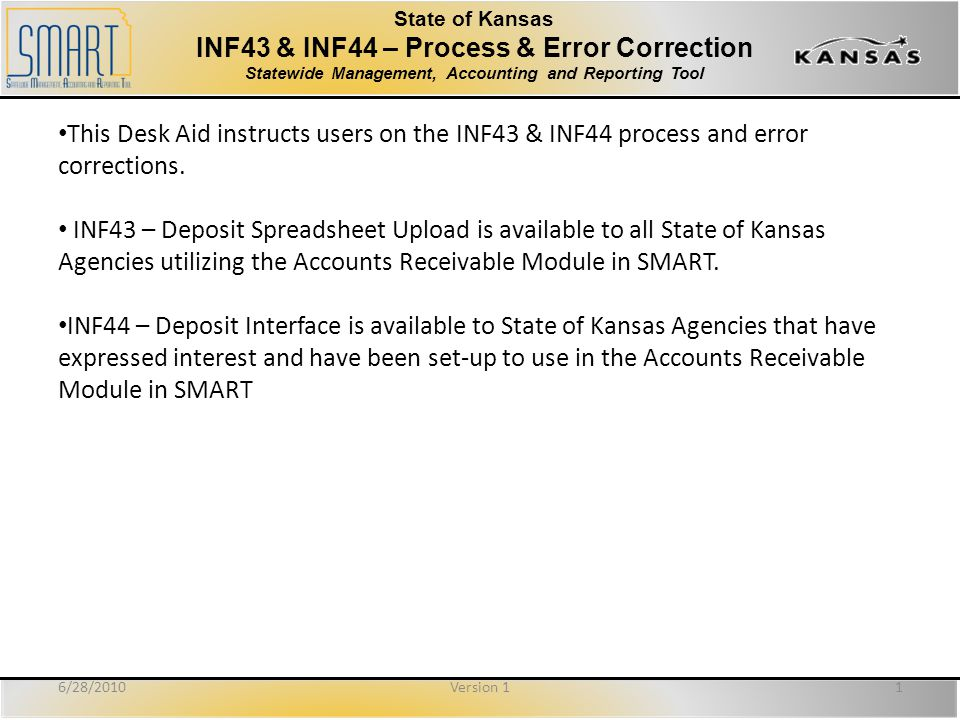 State of Kansas INF43 & INF44 – Process & Error Correction Statewide Management, Accounting and Reporting Tool This Desk Aid instructs users on the INF43 & INF44 process and error corrections.