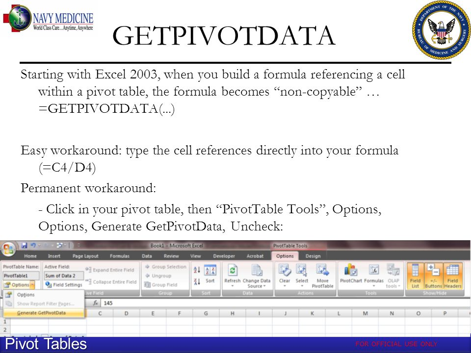 GETPIVOTDATA Pivot Tables Starting with Excel 2003, when you build a formula referencing a cell within a pivot table, the formula becomes non-copyable … =GETPIVOTDATA(...) Easy workaround: type the cell references directly into your formula (=C4/D4) Permanent workaround: - Click in your pivot table, then PivotTable Tools, Options, Options, Generate GetPivotData, Uncheck: FOR OFFICIAL USE ONLY