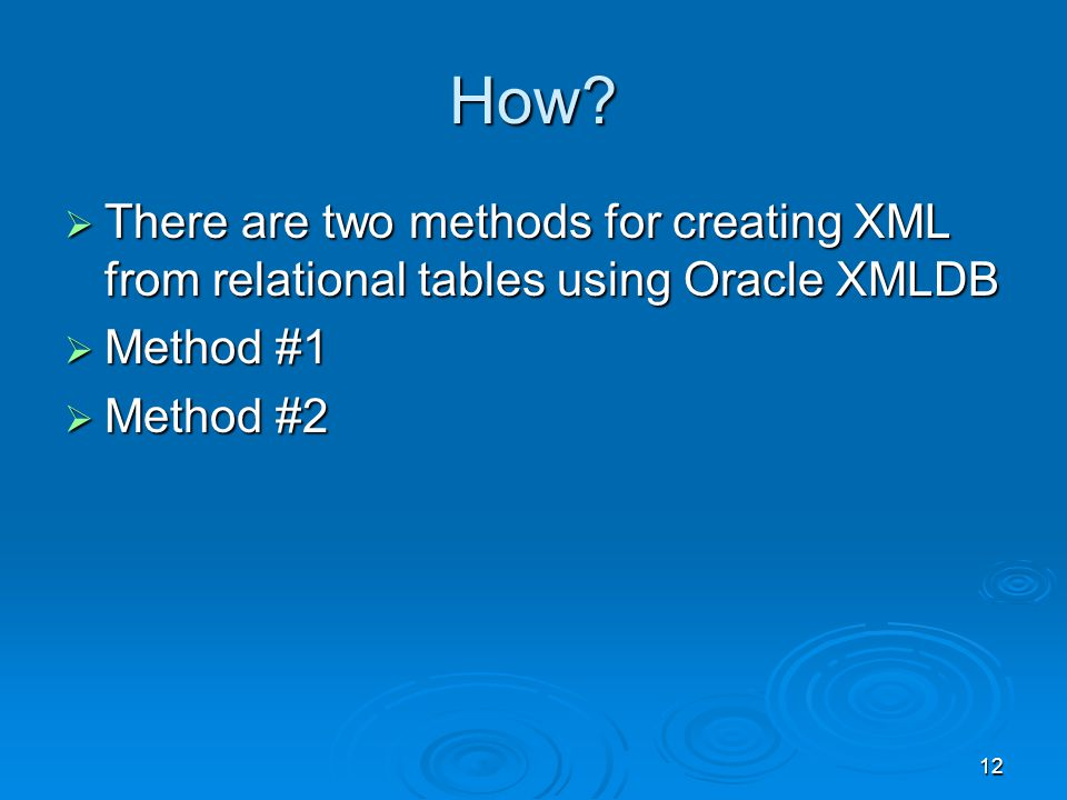 12 How? There are two methods for creating XML from relational tables using Oracle XMLDB There are two methods for creating XML from relational tables