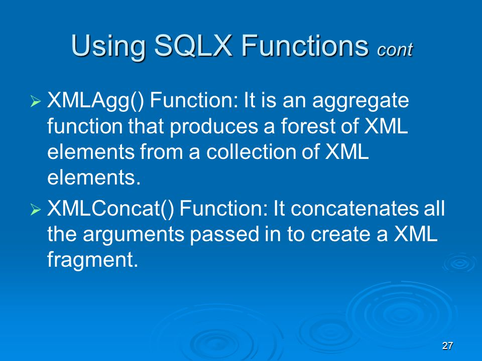 27 Using SQLX Functions cont XMLAgg() Function: It is an aggregate function that produces a forest of XML elements from a collection of XML elements.