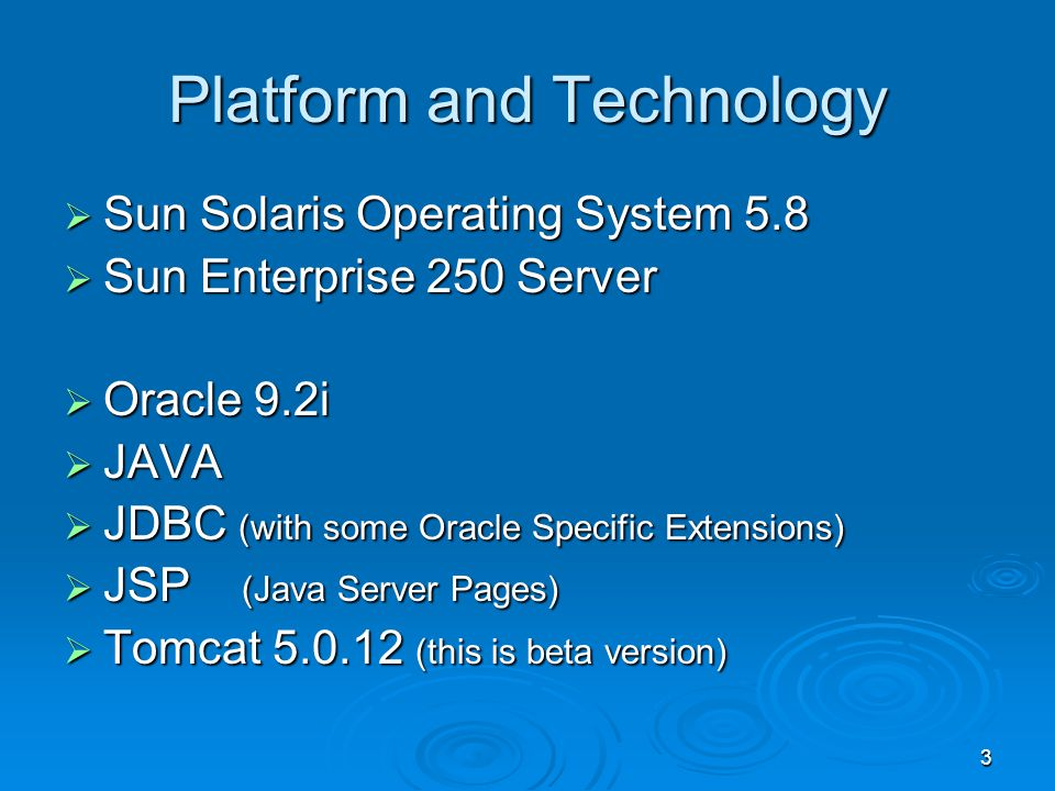 3 Platform and Technology Sun Solaris Operating System 5.8 Sun Solaris Operating System 5.8 Sun Enterprise 250 Server Sun Enterprise 250 Server Oracle 9.2i Oracle 9.2i JAVA JAVA JDBC (with some Oracle Specific Extensions) JDBC (with some Oracle Specific Extensions) JSP (Java Server Pages) JSP (Java Server Pages) Tomcat 5.0.12 (this is beta version) Tomcat 5.0.12 (this is beta version)