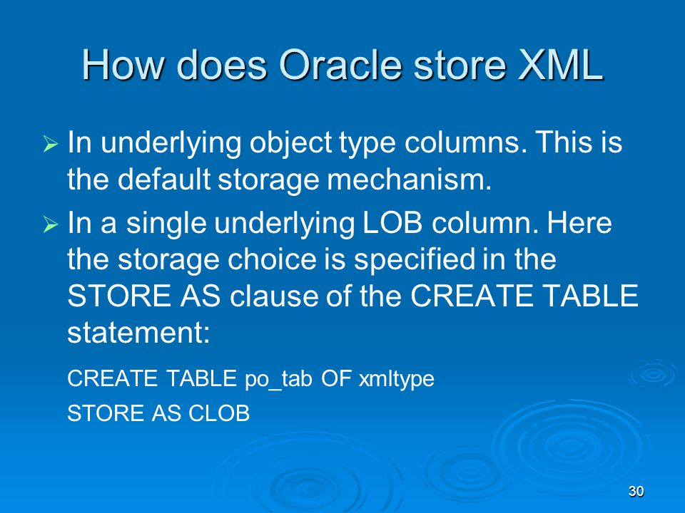 30 How does Oracle store XML In underlying object type columns.