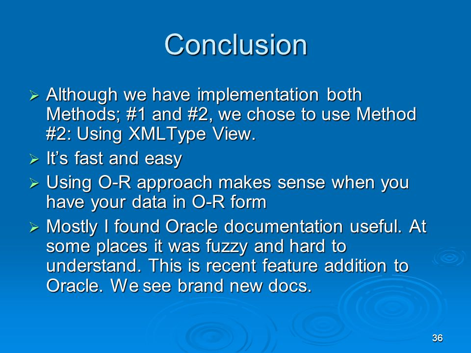 36 Conclusion Although we have implementation both Methods; #1 and #2, we chose to use Method #2: Using XMLType View.