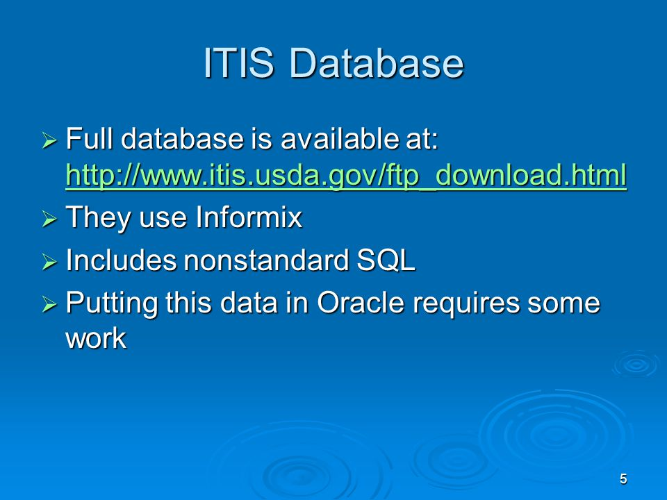 5 ITIS Database Full database is available at: http://www.itis.usda.gov/ftp_download.html Full database is available at: http://www.itis.usda.gov/ftp_download.html http://www.itis.usda.gov/ftp_download.html They use Informix They use Informix Includes nonstandard SQL Includes nonstandard SQL Putting this data in Oracle requires some work Putting this data in Oracle requires some work