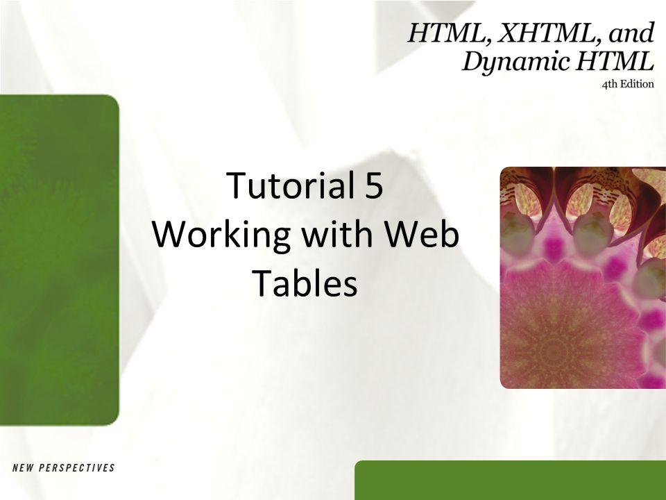XP Objectives Explore the structure of a Web table Create headings and cells in a table Create cells that span multiple rows and columns Create row and column groups Add a caption and a summary to a table Format a table using HTML attributes New Perspectives on HTML, XHTML, and Dynamic HTML, 4e2