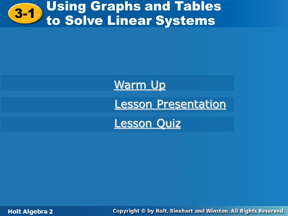 Holt Algebra 2 3-1 Using Graphs and Tables to Solve Linear Systems 3-1 Using Graphs and Tables to Solve Linear Systems Holt Algebra 2 Warm Up Warm Up