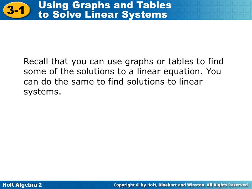 Holt Algebra 2 3-1 Using Graphs and Tables to Solve Linear Systems Recall that you can use graphs or tables to find some of the solutions to a linear