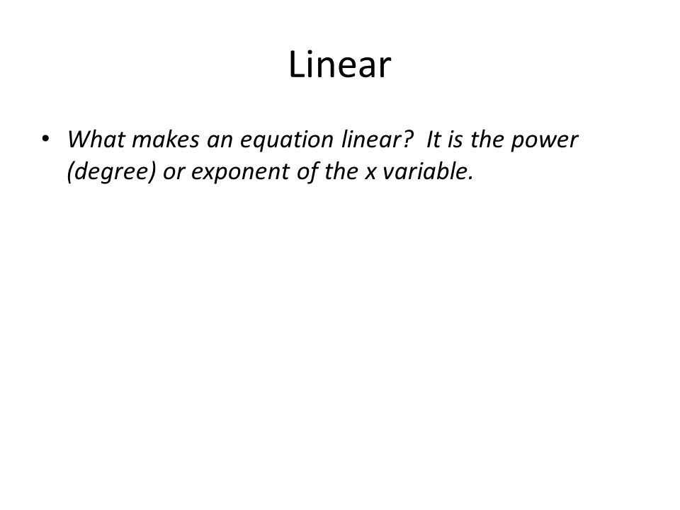 Linear What makes an equation linear? It is the power (degree) or exponent of the x variable.