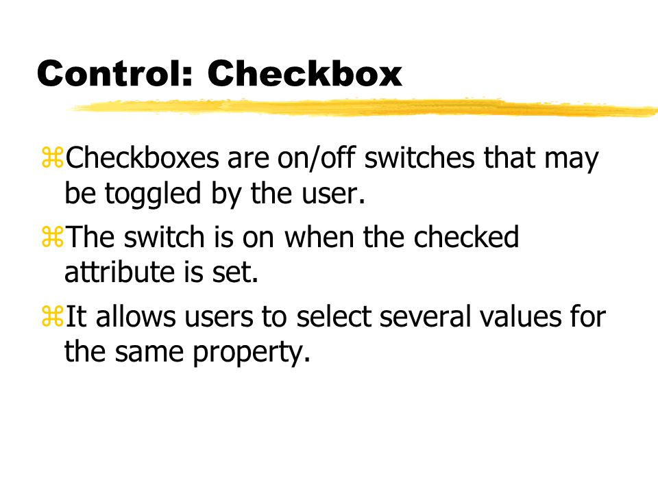 Control: Checkbox zCheckboxes are on/off switches that may be toggled by the user. zThe switch is on when the checked attribute is set. zIt allows use