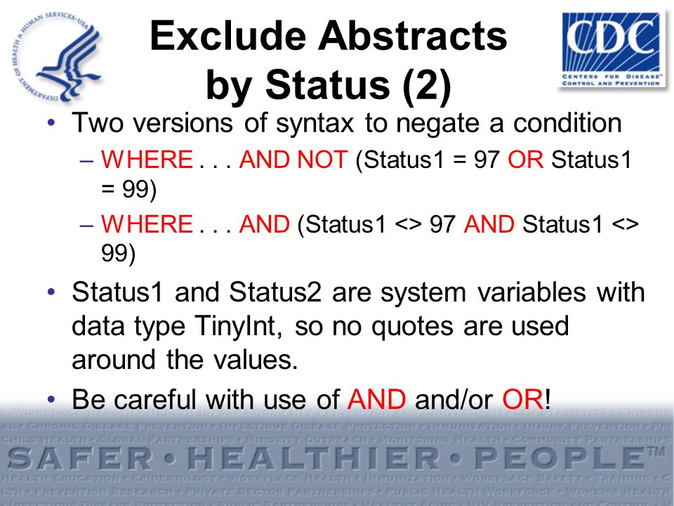 Exclude Abstracts by Status (2) Two versions of syntax to negate a condition –WHERE... AND NOT (Status1 = 97 OR Status1 = 99) –WHERE... AND (Status1 <