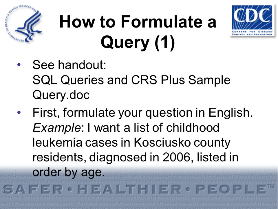 How to Formulate a Query (1) See handout: SQL Queries and CRS Plus Sample Query.doc First, formulate your question in English. Example: I want a list