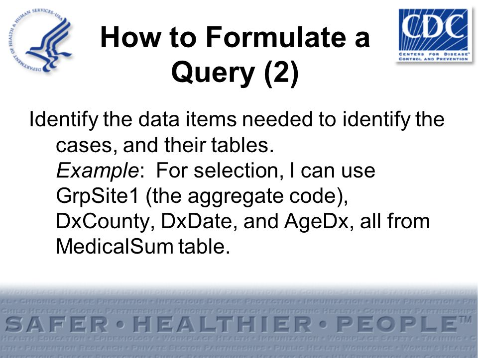 How to Formulate a Query (2) Identify the data items needed to identify the cases, and their tables. Example: For selection, I can use GrpSite1 (the a