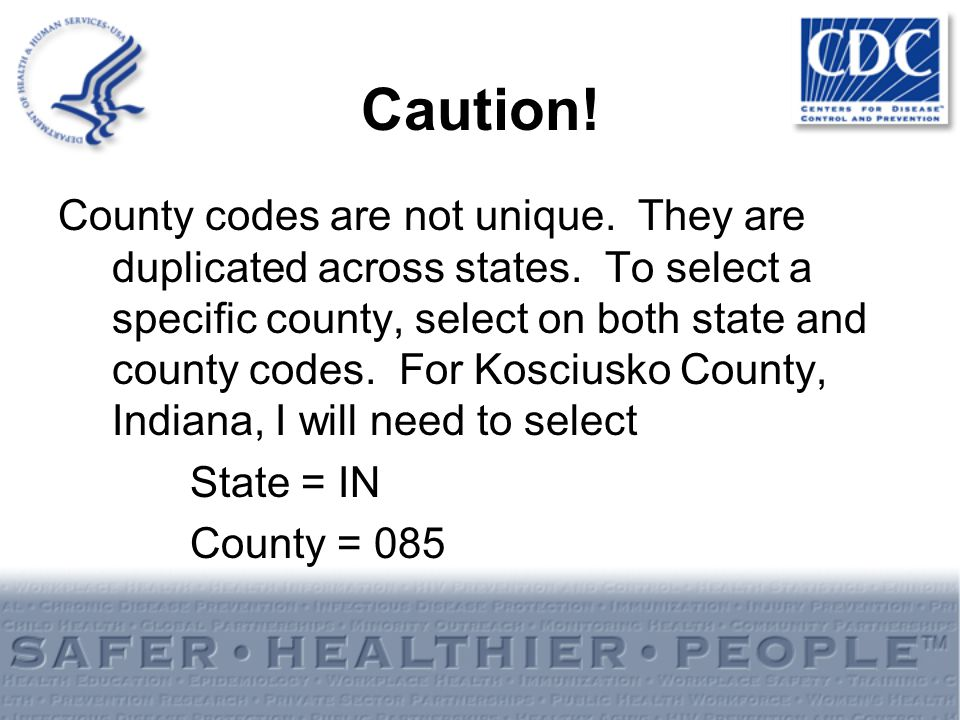 Caution! County codes are not unique. They are duplicated across states. To select a specific county, select on both state and county codes. For Kosci