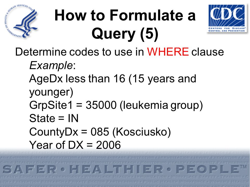 How to Formulate a Query (5) Determine codes to use in WHERE clause Example: AgeDx less than 16 (15 years and younger) GrpSite1 = 35000 (leukemia grou